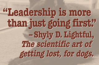 """""""Leadership is more than just going first."""" –Shyly D. Lightful, The scientific art of getting lost, for dogs"""